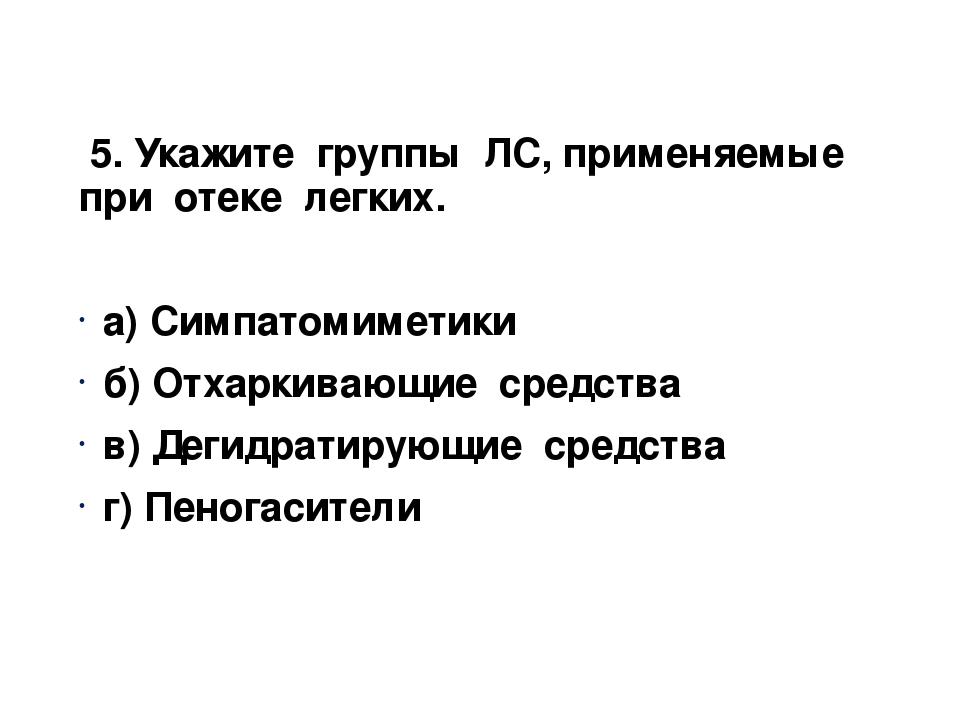 5. Укажите группы ЛС, применяемые при отеке легких. а) Симпатомиметики б) От...