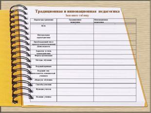 Традиционная и инновационная педагогика Заполните таблицу Параметры сравнения
