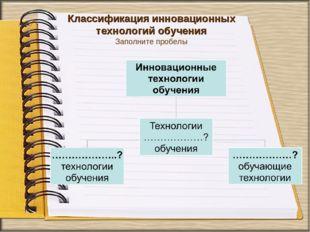 Классификация инновационных технологий обучения Заполните пробелы