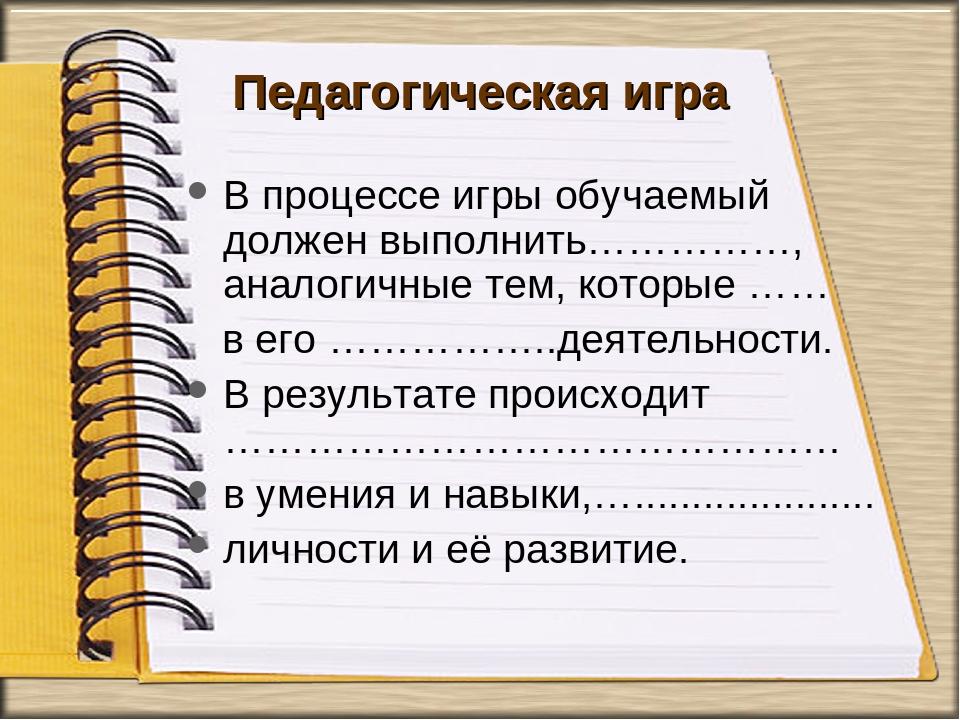 Педагогическая игра В процессе игры обучаемый должен выполнить……………, аналогич...