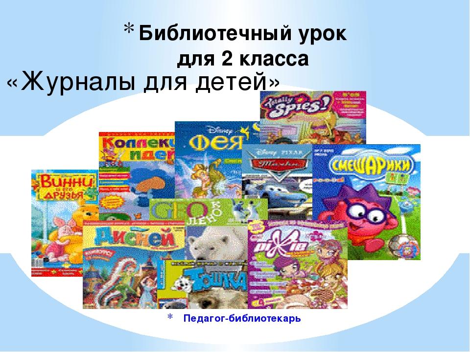 Педагог-библиотекарь Библиотечный урок для 2 класса «Журналы для детей»