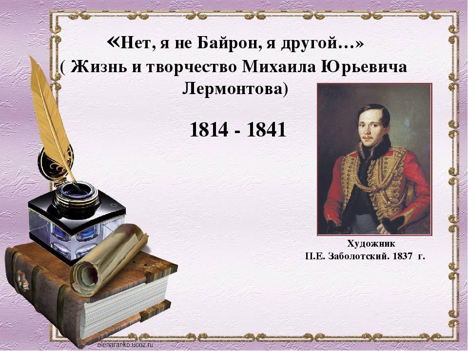 «Нет, я не Байрон, я другой…» ( Жизнь и творчество Михаила Юрьевича Лермонтов...