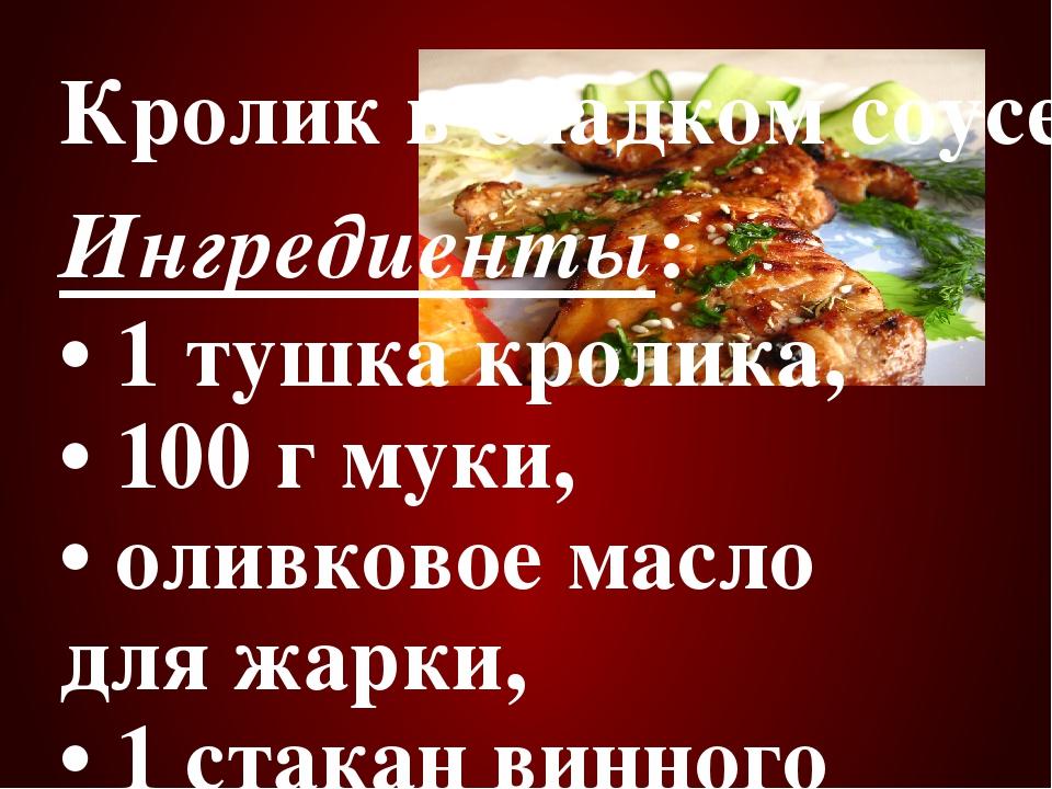 Кролик в сладком соусе Ингредиенты: • 1 тушка кролика, • 100 г муки, • олив...