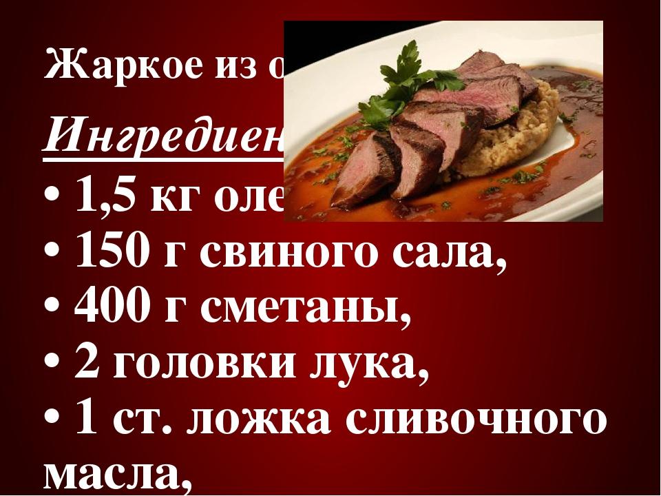 Жаркое из оленины Ингредиенты: • 1,5 кг оленины, • 150 г свиного сала, • 4...