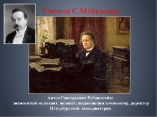 Учителя С.Майкапара Антон Григорьевич Рубинштейн: знаменитый музыкант, пиани