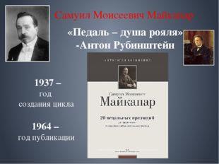 Самуил Моисеевич Майкапар «Педаль – душа рояля» -Антон Рубинштейн 1937 – год