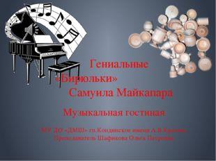 Гениальные «Бирюльки» Самуила Майкапара Музыкальная гостиная МУ ДО «ДМШ» гп.К