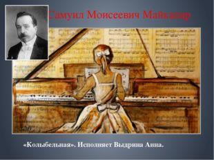 Самуил Моисеевич Майкапар «Колыбельная». Исполняет Выдрина Анна.