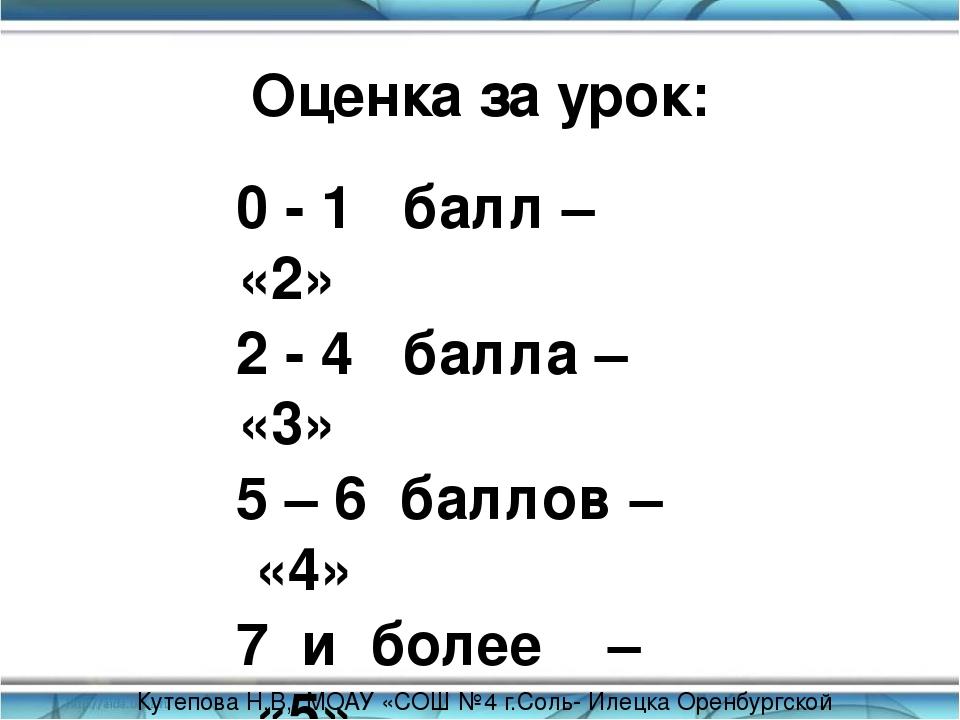 Оценка за урок: 0 - 1 балл – «2» 2 - 4 балла – «3» 5 – 6 баллов – «4» 7 и бол...