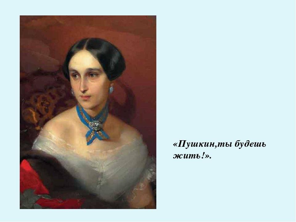 «Пушкин,ты будешь жить!».