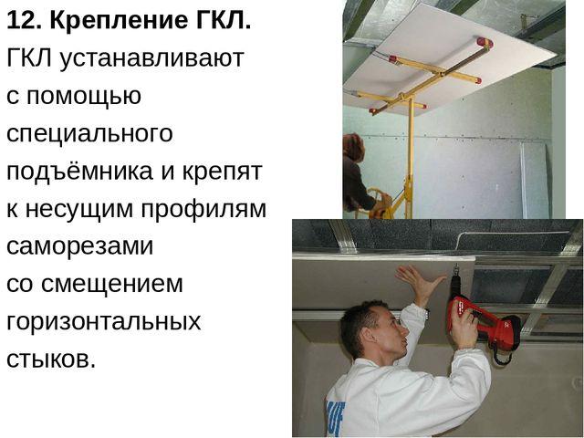 12. Крепление ГКЛ. ГКЛ устанавливают с помощью специального подъёмника и креп...