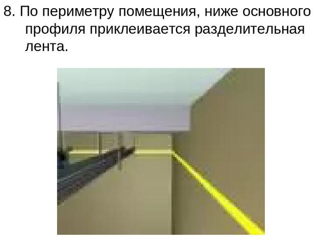 8. По периметру помещения, ниже основного профиля приклеивается разделительна...