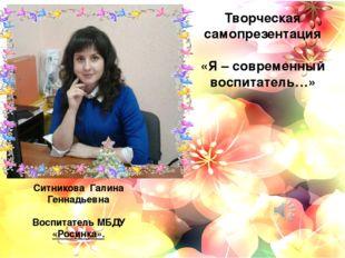 Творческая самопрезентация «Я – современный воспитатель…» Ситникова Галина Г