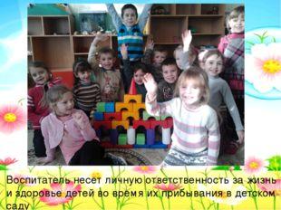 Воспитатель несет личную ответственность за жизнь и здоровье детей во время