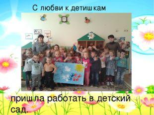 С любви к детишкам – пришла работать в детский сад.