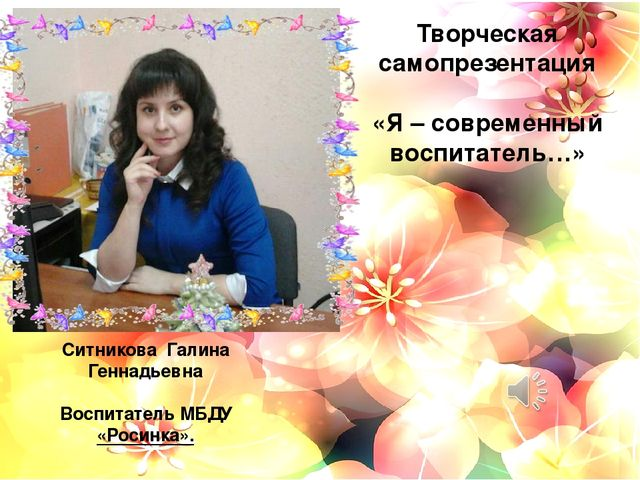 Творческая самопрезентация «Я – современный воспитатель…» Ситникова Галина Г...