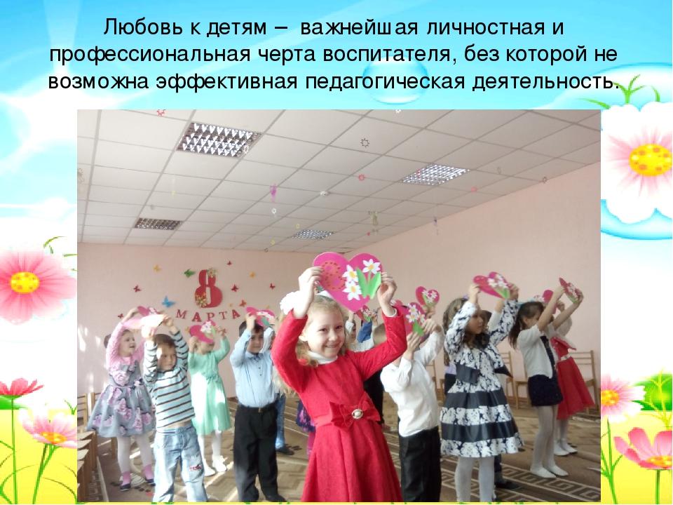 Любовь к детям – важнейшая личностная и профессиональная черта воспитателя,...