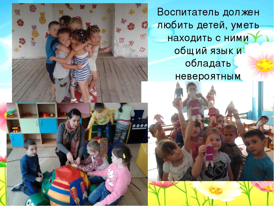Воспитатель должен любить детей, уметь находить с ними общий язык и обладать...