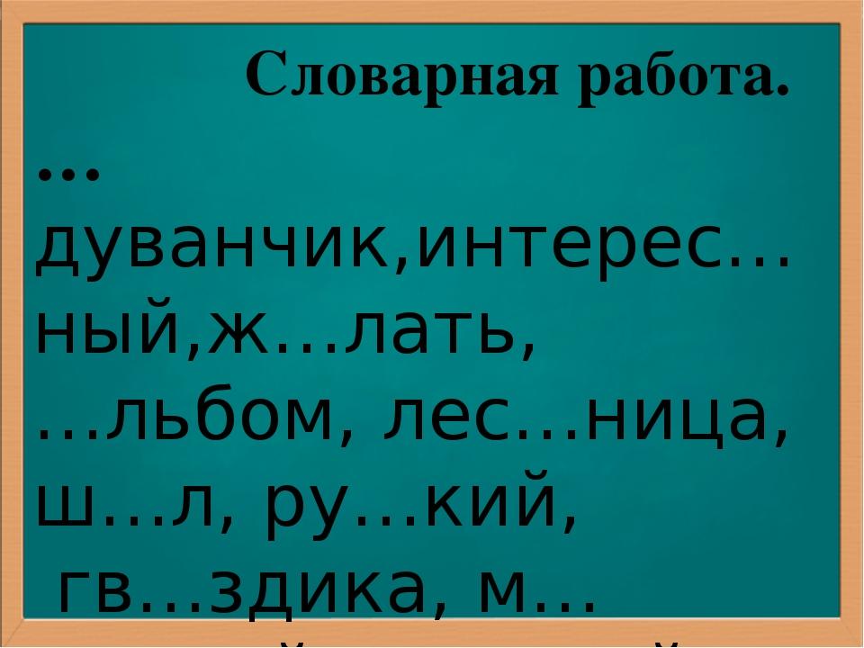 Словарная работа. …дуванчик,интерес…ный,ж…лать, …льбом, лес…ница, ш…л, ру…ки...
