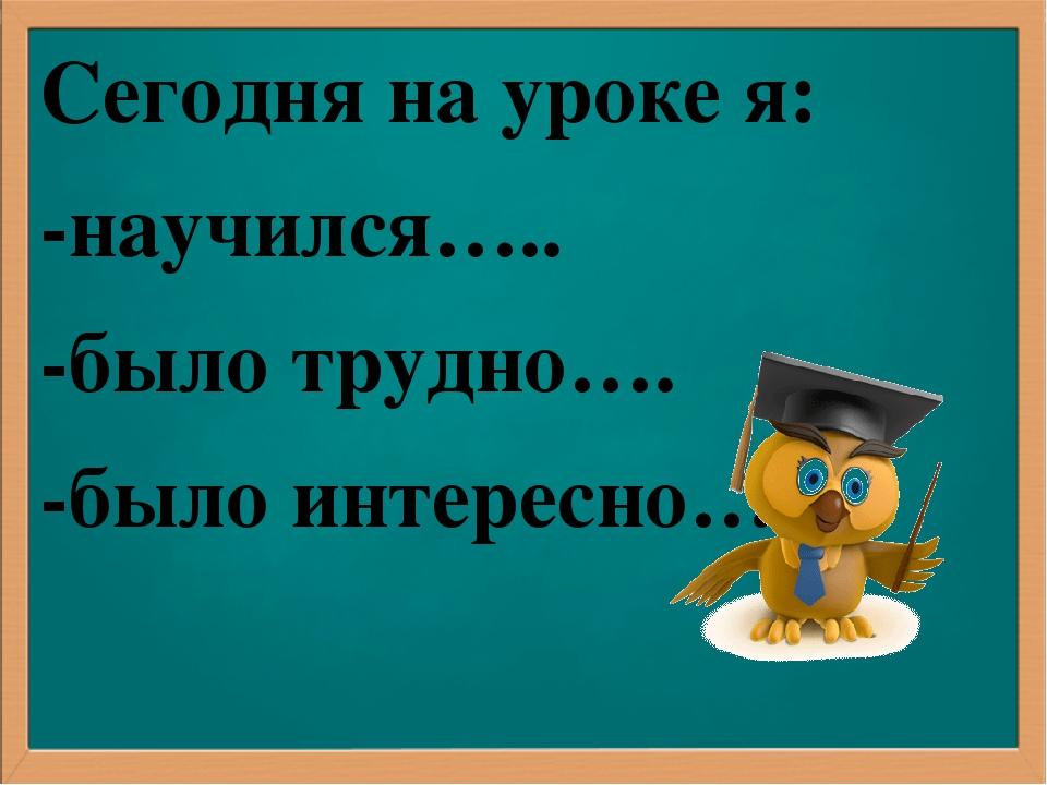 Сегодня на уроке я: -научился….. -было трудно…. -было интересно…..
