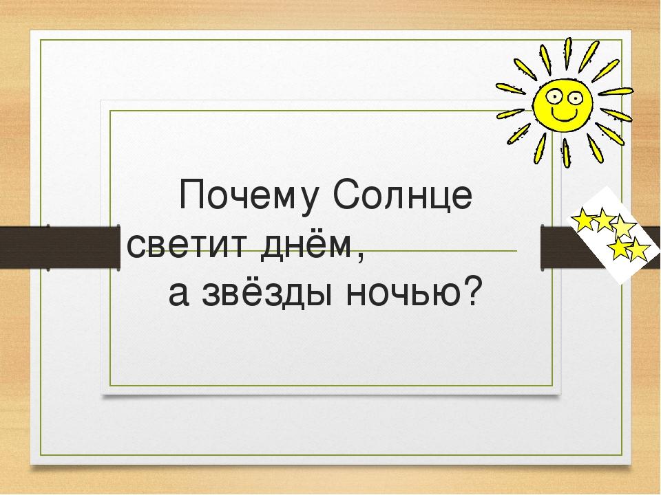 Почему солнце светит днем а звезды ночью 1 класс презентация