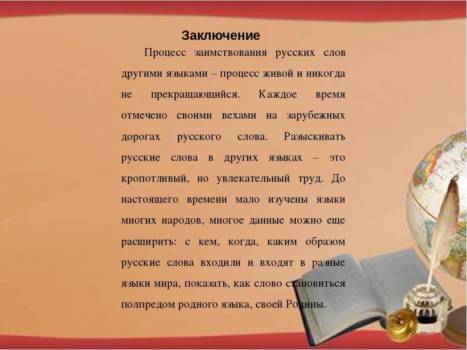 Заключение Процесс заимствования русских слов другими языками – процесс живой...