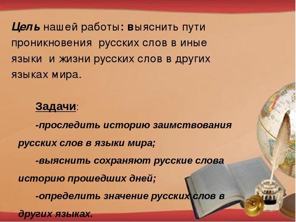 Задачи: -проследить историю заимствования русских слов в языки мира; -выясни...