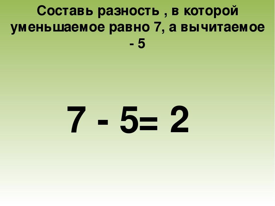 Составь разность , в которой уменьшаемое равно 7, а вычитаемое - 5 7 - 5 = 2