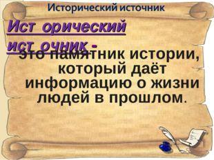 Исторический источник - это памятник истории, который даёт информацию о жизни