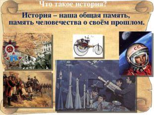 История – наша общая память, память человечества о своём прошлом. Что такое и