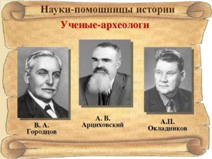 А.П. Окладников Ученые-археологи А. В. Арциховский В. А. Городцов