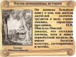 Хижина Миклухо-Маклая Он написал большую книгу о том, как жители джунглей охо