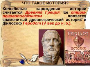 ЧТО ТАКОЕ ИСТОРИЯ? Колыбелью зарождения истории считается Древняя Греция. Ее