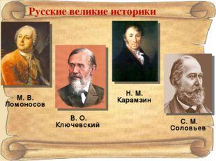 Русские великие историки М. В. Ломоносов Н. М. Карамзин В. О. Ключевский С. М