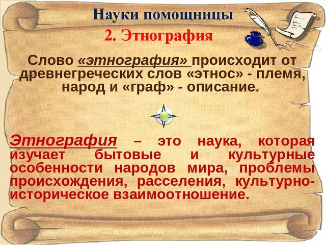 Слово «этнография» происходит от древнегреческих слов «этнос» - племя, народ...