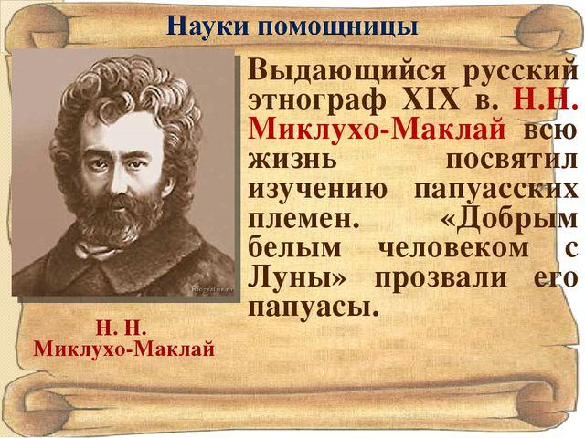 Н. Н. Миклухо-Маклай Выдающийся русский этнограф XIX в. Н.Н. Миклухо-Маклай в...