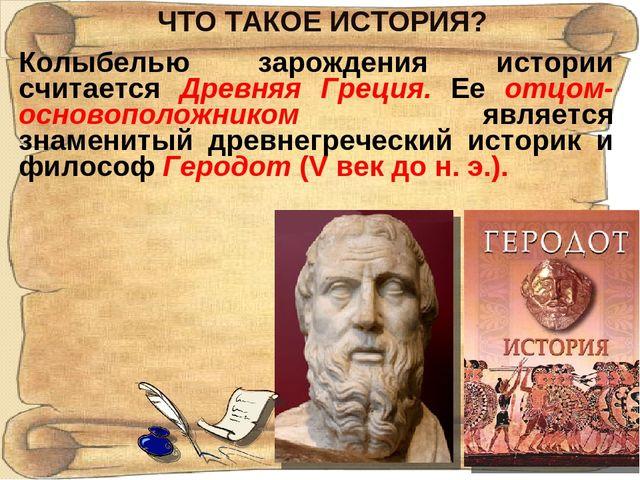 ЧТО ТАКОЕ ИСТОРИЯ? Колыбелью зарождения истории считается Древняя Греция. Ее...