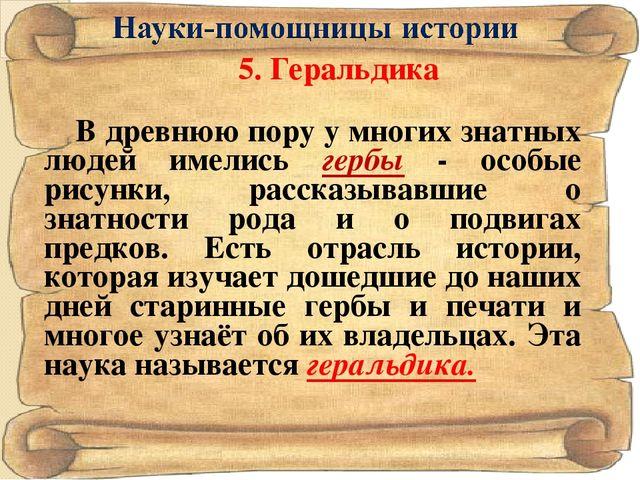 5. Геральдика В древнюю пору у многих знатных людей имелись гербы - особые р...