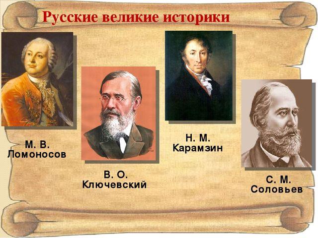 Русские великие историки М. В. Ломоносов Н. М. Карамзин В. О. Ключевский С. М...