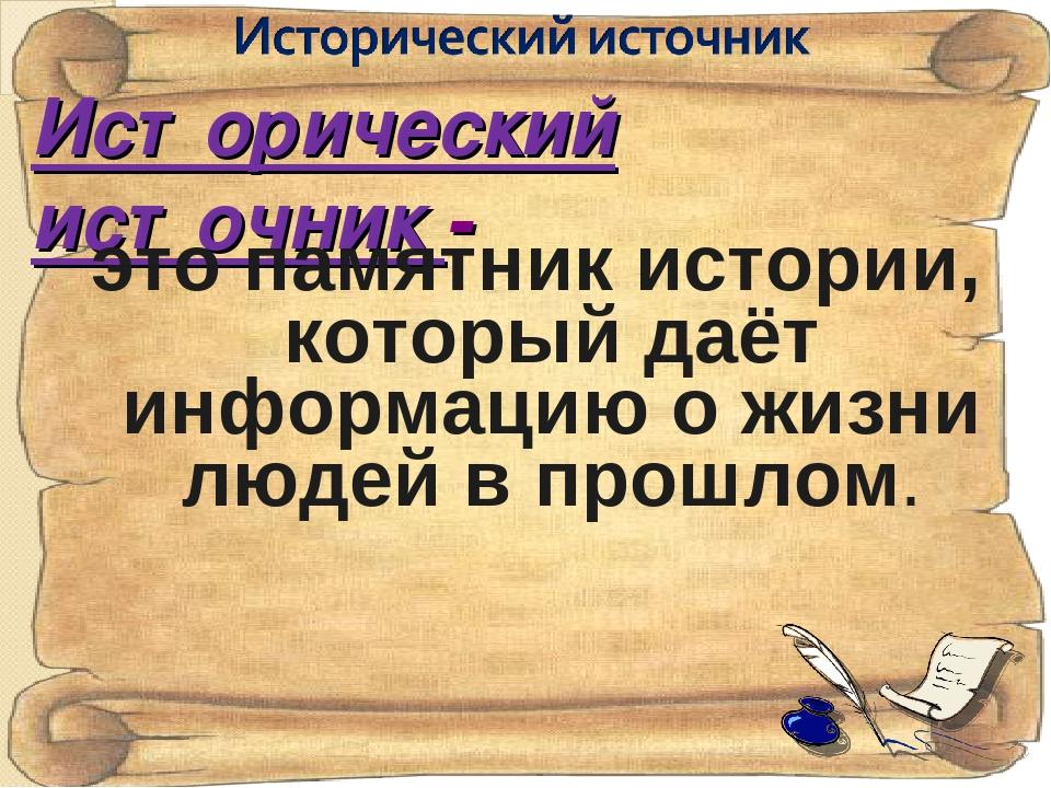 Исторический источник - это памятник истории, который даёт информацию о жизни...