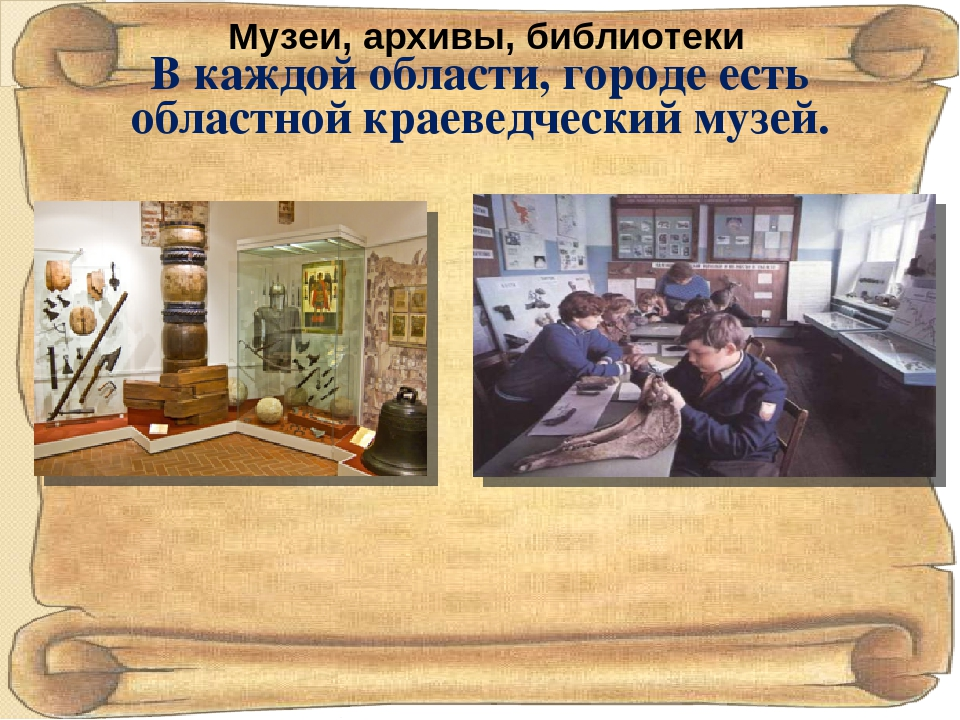 В каждой области, городе есть областной краеведческий музей. Музеи, архивы, б...
