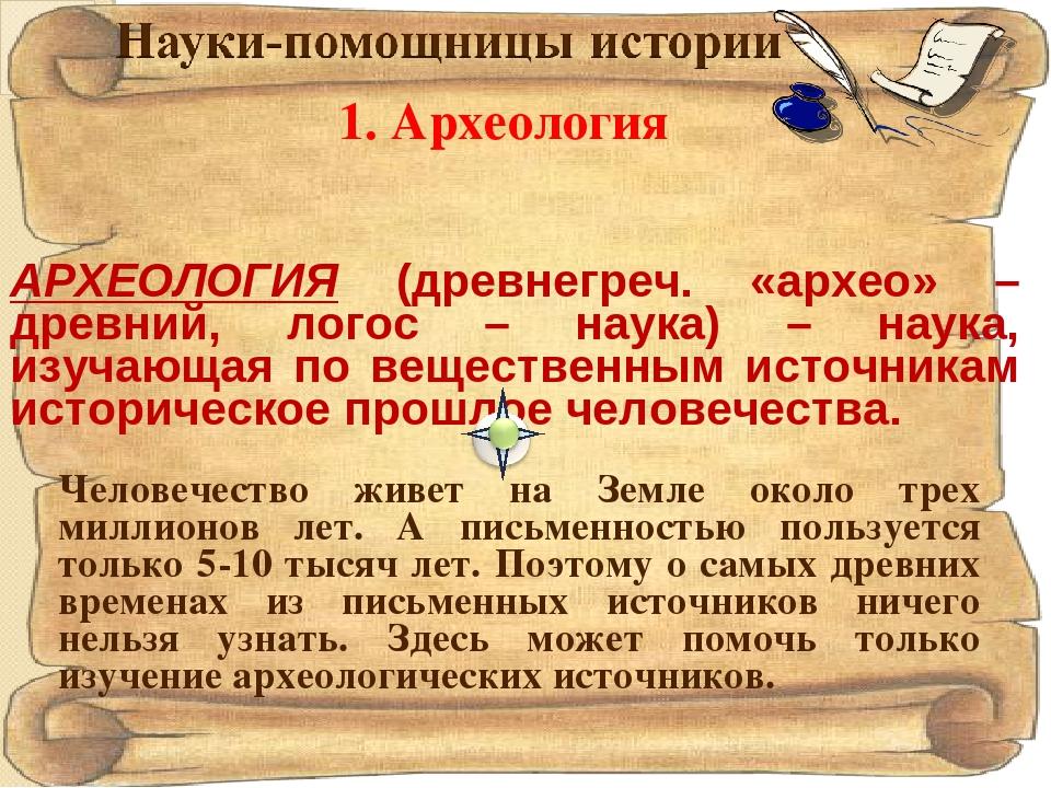 1. Археология АРХЕОЛОГИЯ (древнегреч. «архео» – древний, логос – наука) – нау...