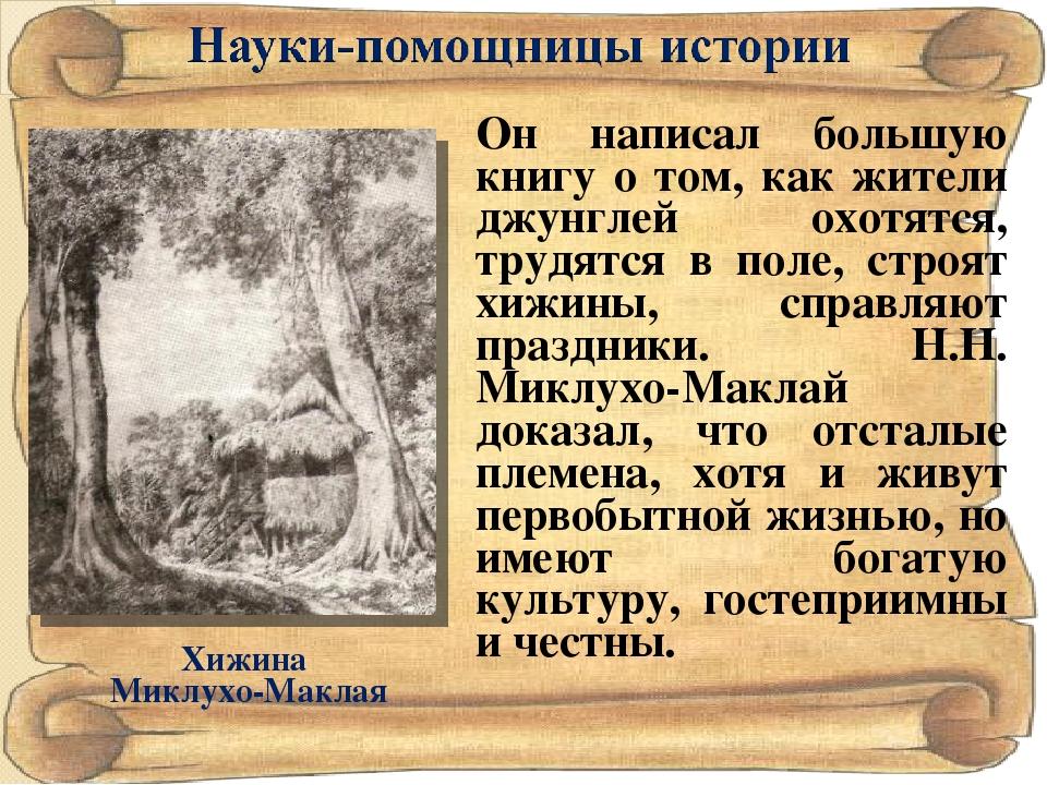 Хижина Миклухо-Маклая Он написал большую книгу о том, как жители джунглей охо...
