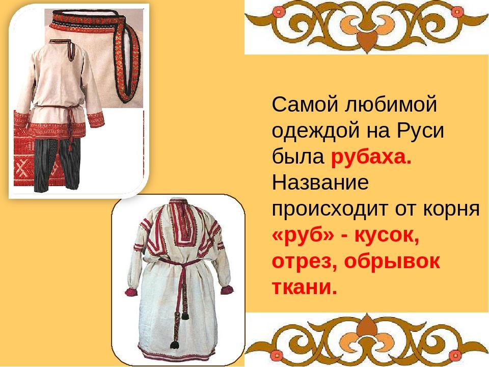 Самой любимой одеждой на Руси была рубаха. Название происходит от корня «руб»...