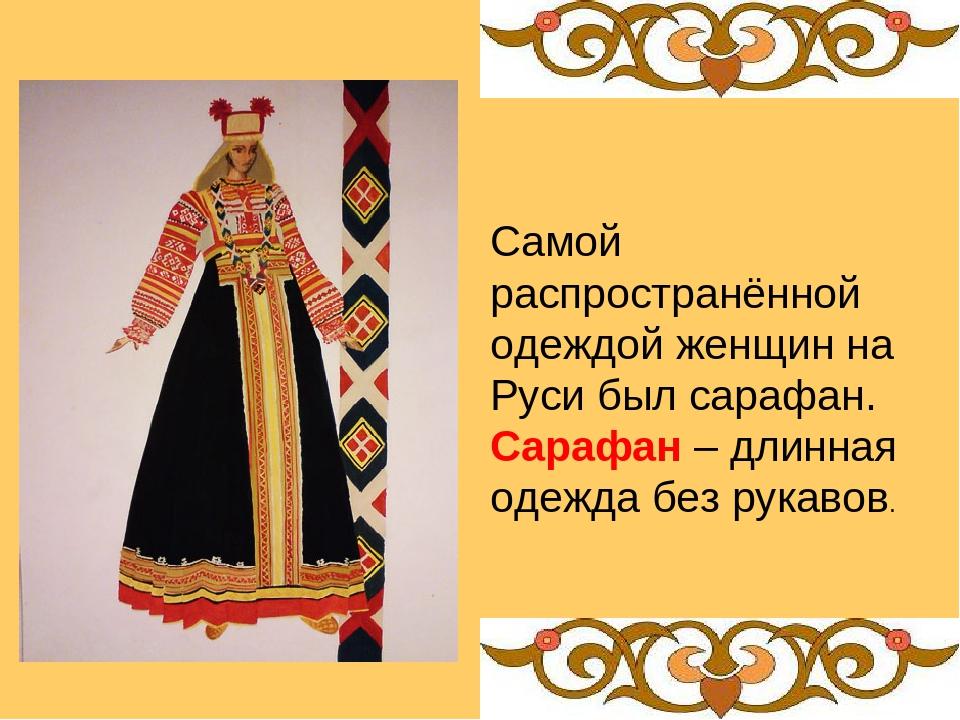 Самой распространённой одеждой женщин на Руси был сарафан. Сарафан – длинная...