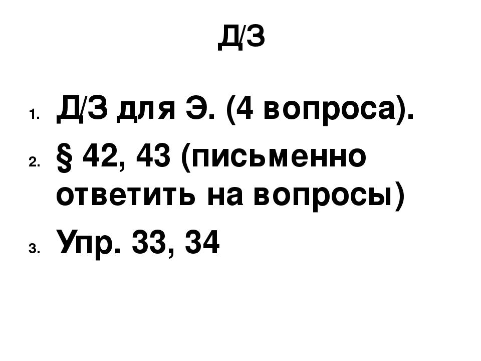 Д/З Д/З для Э. (4 вопроса). § 42, 43 (письменно ответить на вопросы) Упр. 33,...