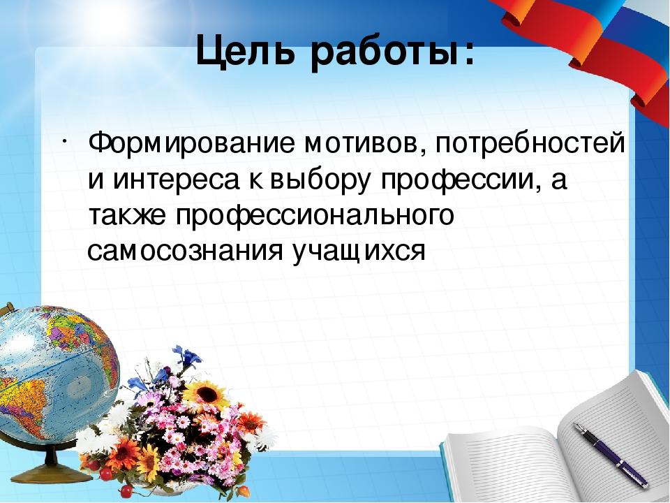 Цель работы: Формирование мотивов, потребностей и интереса к выбору профессии...