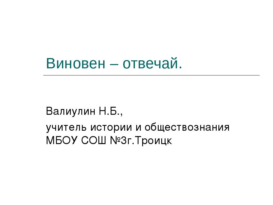 Виновен – отвечай. Валиулин Н.Б., учитель истории и обществознания МБОУ СОШ №...
