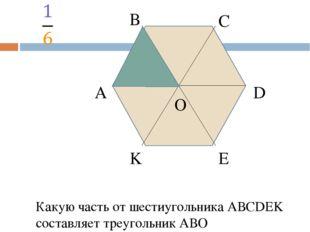 А В С D E K O Какую часть от шестиугольника АВСDEK составляет четырехугольни