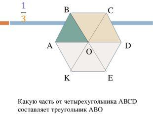 А В С D E K O Какую часть от четырехугольника АВСD составляет четырехугольни